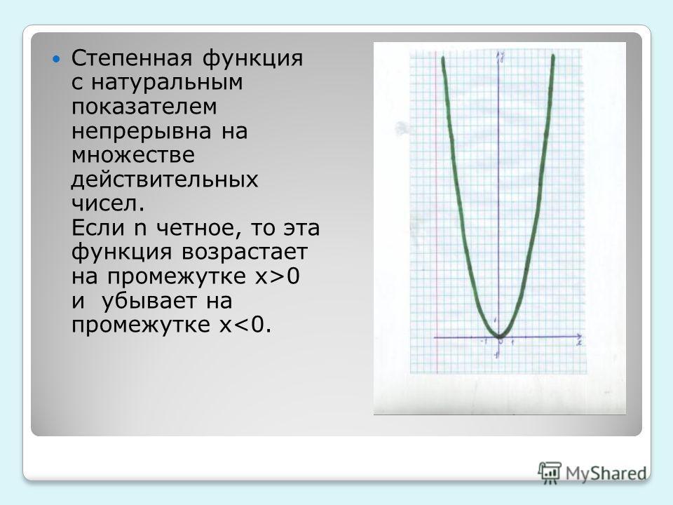 Степенная функция с натуральным показателем непрерывна на множестве действительных чисел. Если n четное, то эта функция возрастает на промежутке x>0 и убывает на промежутке x