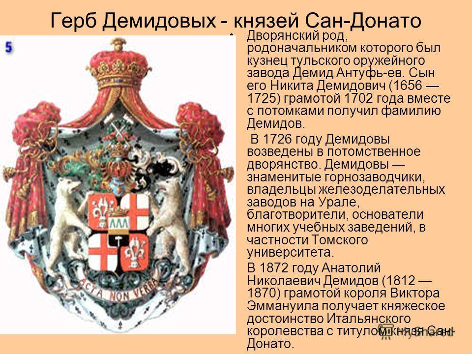 Герб Демидовых - князей Сан-Донато Дворянский род, родоначальником которого был кузнец тульского оружейного завода Демид Антуфь-ев. Сын его Никита Демидович (1656 1725) грамотой 1702 года вместе с потомками получил фамилию Демидов. В 1726 году Демидо