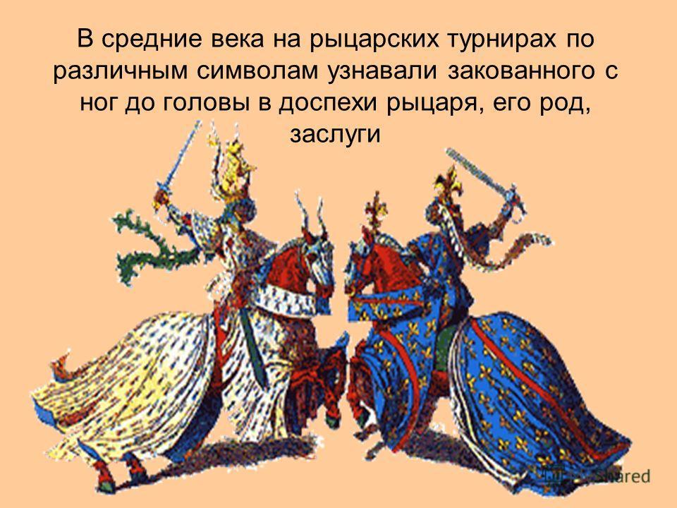 В средние века на рыцарских турнирах по различным символам узнавали закованного с ног до головы в доспехи рыцаря, его род, заслуги