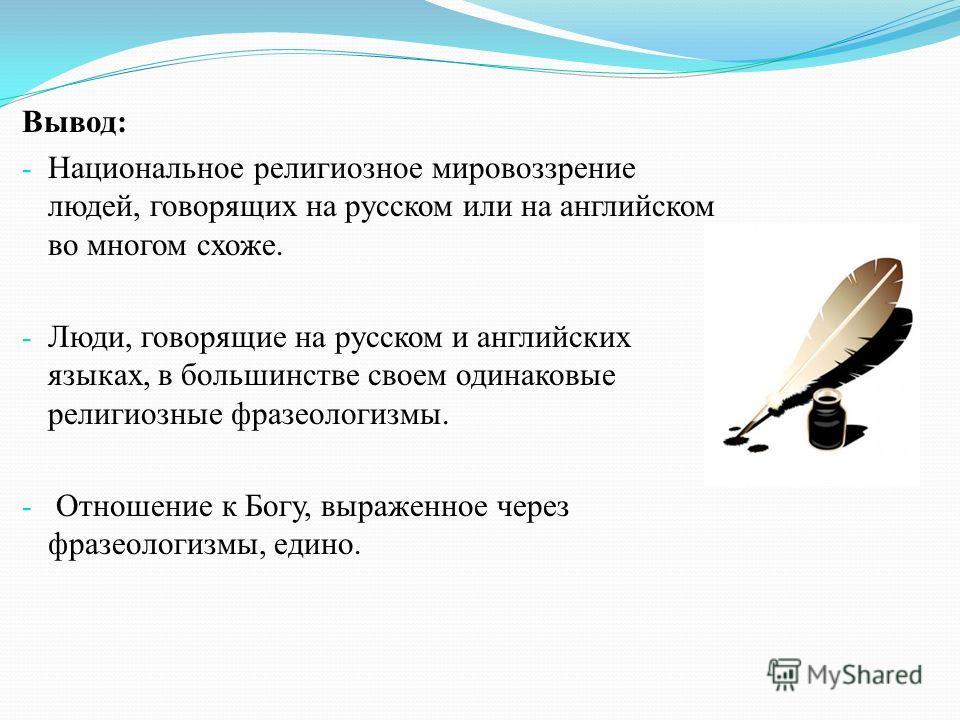 Вывод: - Национальное религиозное мировоззрение людей, говорящих на русском или на английском во многом схоже. - Люди, говорящие на русском и английских языках, в большинстве своем одинаковые религиозные фразеологизмы. - Отношение к Богу, выраженное