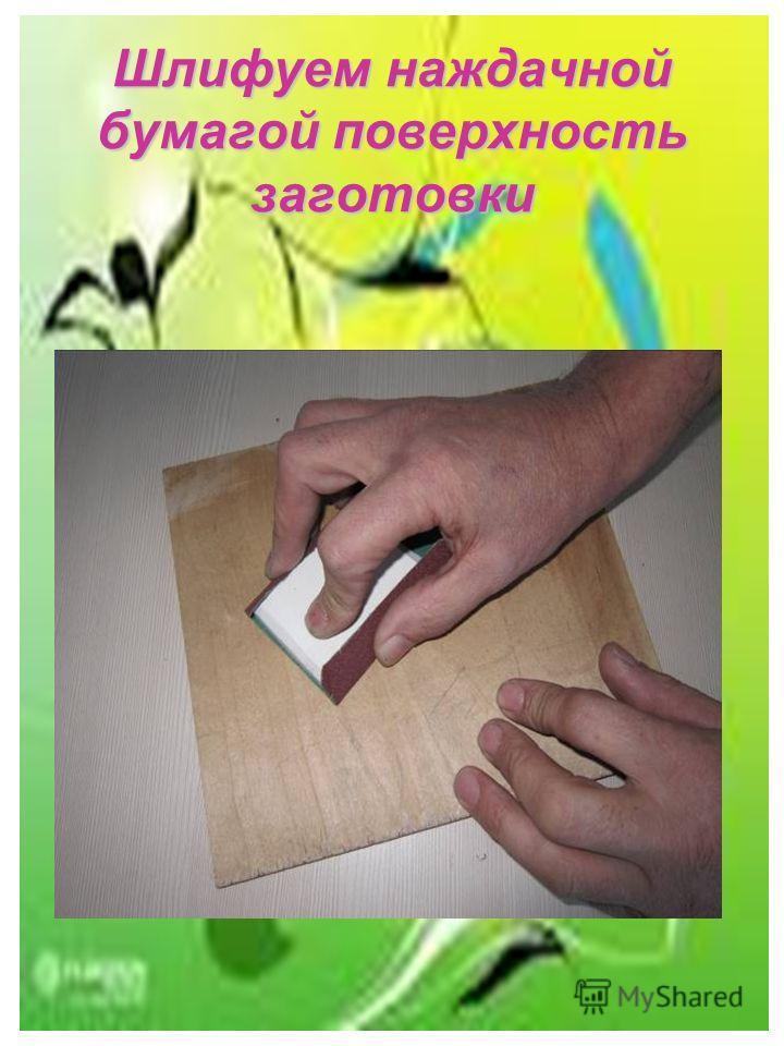 Шлифуем наждачной бумагой поверхность заготовки