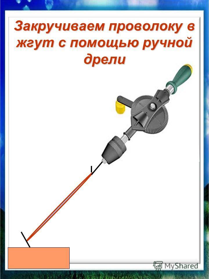 Закручиваем проволоку в жгут с помощью ручной дрели
