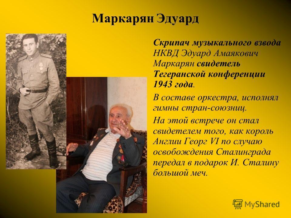 Маркарян Эдуард Скрипач музыкального взвода НКВД Эдуард Амаякович Маркарян свидетель Тегеранской конференции 1943 года. В составе оркестра, исполнял гимны стран-союзниц. На этой встрече он стал свидетелем того, как король Англии Георг VI по случаю ос