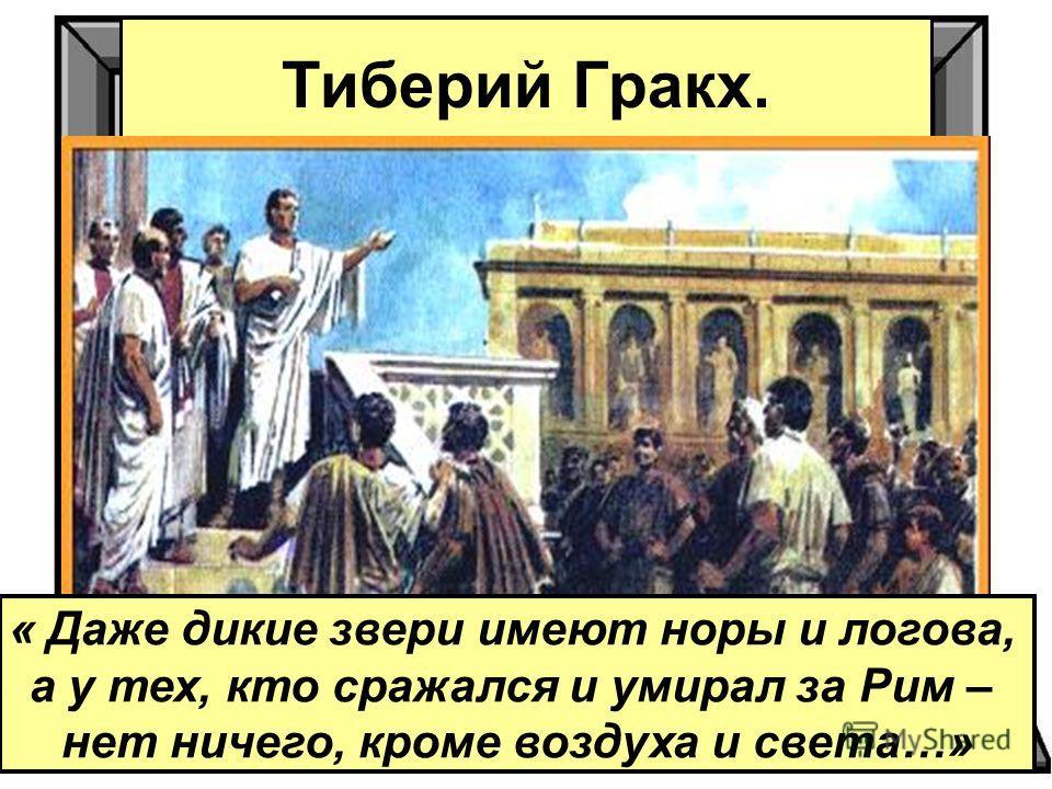 Тиберий Гракх. « Даже дикие звери имеют норы и логова, а у тех, кто сражался и умирал за Рим – нет ничего, кроме воздуха и света…»