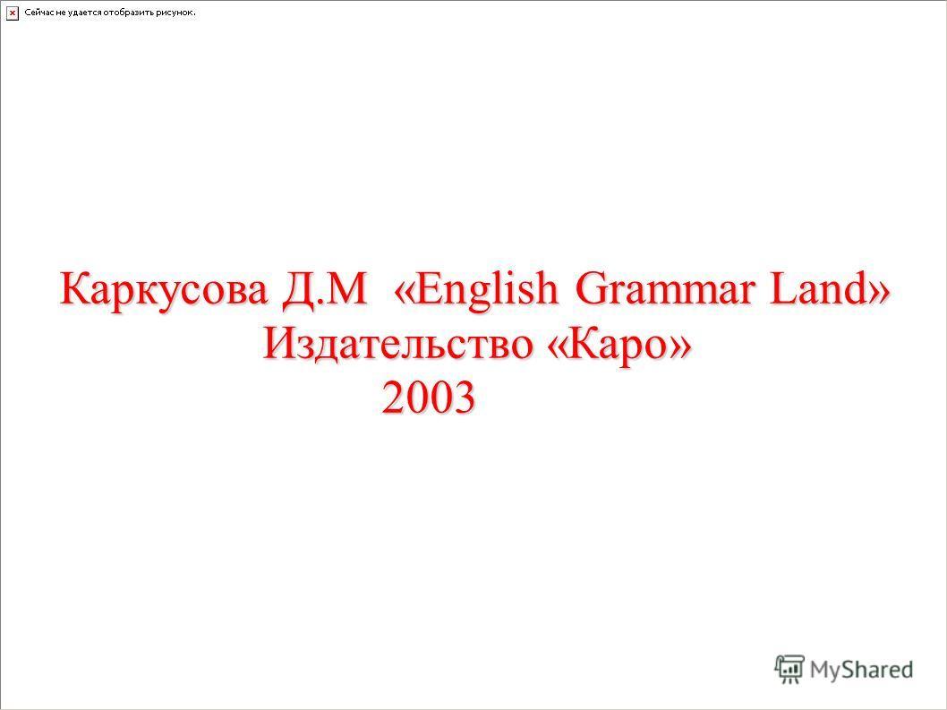 Каркусова Д.М «English Grammar Land» Издательство «Каро» Издательство «Каро» 2003 2003
