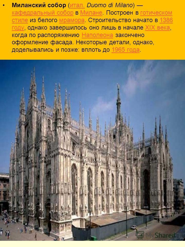 Миланский собор (итал. Duomo di Milano) кафедральный собор в Милане. Построен в готическом стиле из белого мрамора. Строительство начато в 1386 году, однако завершилось оно лишь в начале XIX века, когда по распоряжению Наполеона закончено оформление