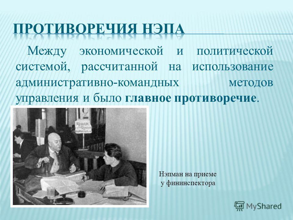 Между экономической и политической системой, рассчитанной на использование административно-командных методов управления и было главное противоречие. Нэпман на приеме у фининспектора