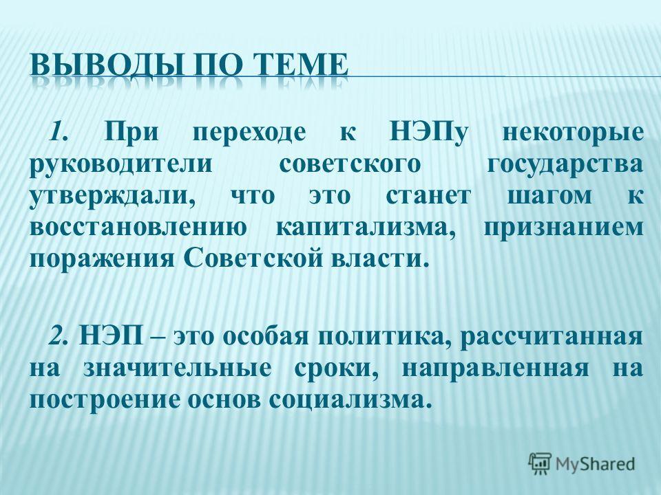 1. При переходе к НЭПу некоторые руководители советского государства утверждали, что это станет шагом к восстановлению капитализма, признанием поражения Советской власти. 2. НЭП – это особая политика, рассчитанная на значительные сроки, направленная