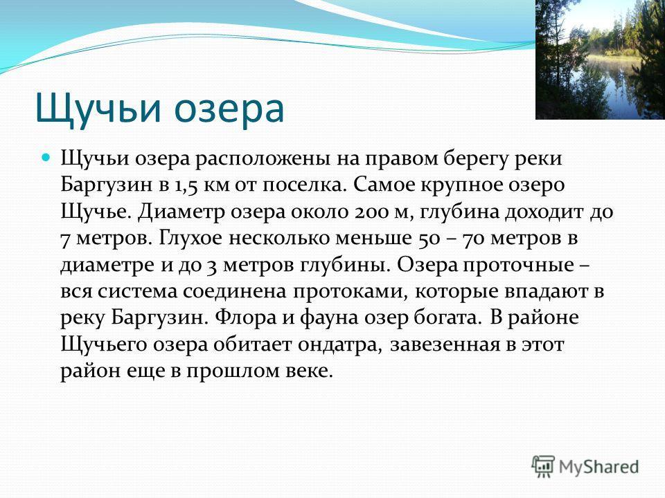 Щучьи озера Щучьи озера расположены на правом берегу реки Баргузин в 1,5 км от поселка. Самое крупное озеро Щучье. Диаметр озера около 200 м, глубина доходит до 7 метров. Глухое несколько меньше 50 – 70 метров в диаметре и до 3 метров глубины. Озера