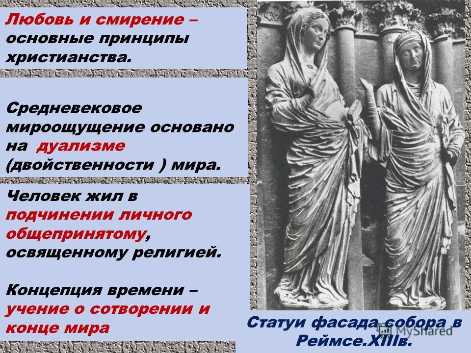 Любовь и смирение – основные принципы христианства. Средневековое мироощущение основано на дуализме (двойственности ) мира. Человек жил в подчинении личного общепринятому, освященному религией. Концепция времени – учение о сотворении и конце мира Ста