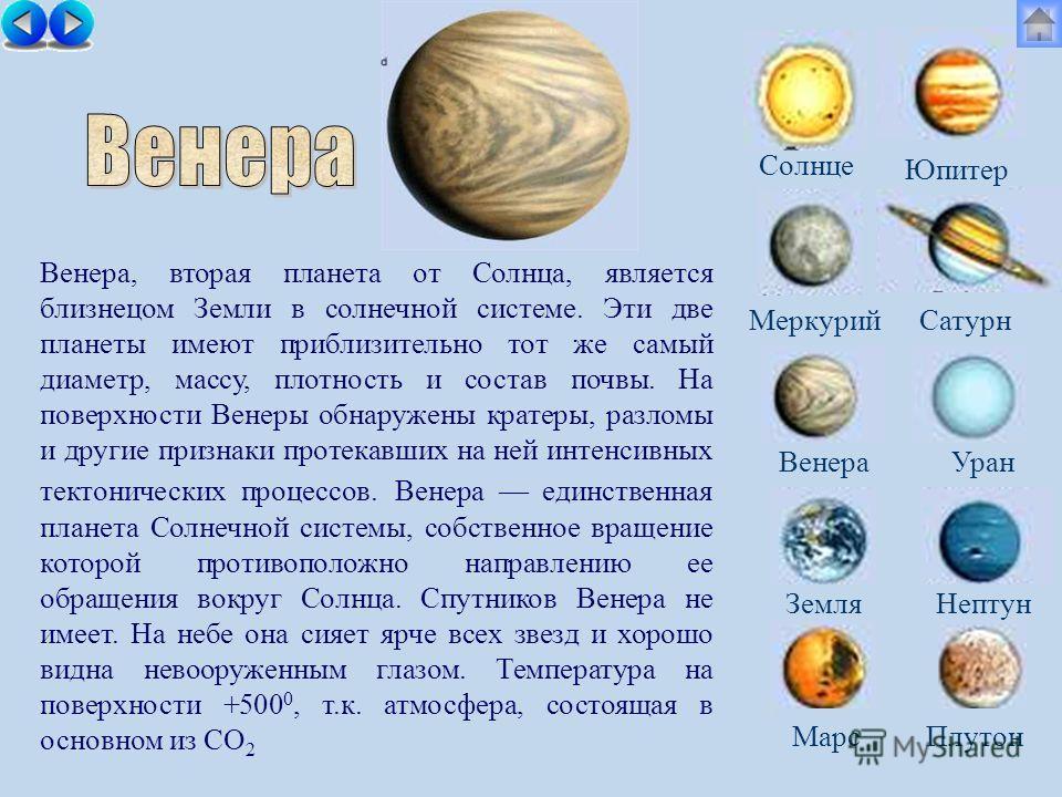 Солнце МеркурийСатурн ВенераУран ЗемляНептун Юпитер Марс Плутон Венера, вторая планета от Солнца, является близнецом Земли в солнечной системе. Эти две планеты имеют приблизительно тот же самый диаметр, массу, плотность и состав почвы. На поверхности
