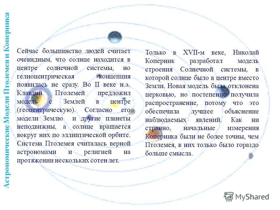 Сейчас большинство людей считает очевидным, что солнце находится в центре солнечной системы, но гелиоцентрическая концепция появилась не сразу. Во II веке н.э. Клавдий Птолемей предложил модель с Землей в центре (геоцентрическую). Согласно его модели