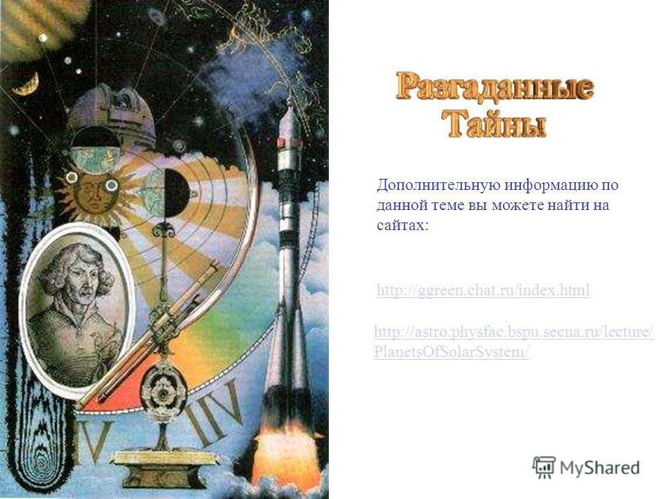 http://ggreen.chat.ru/index.html http://astro.physfac.bspu.secna.ru/lecture/ PlanetsOfSolarSystem/ Дополнительную информацию по данной теме вы можете найти на сайтах: