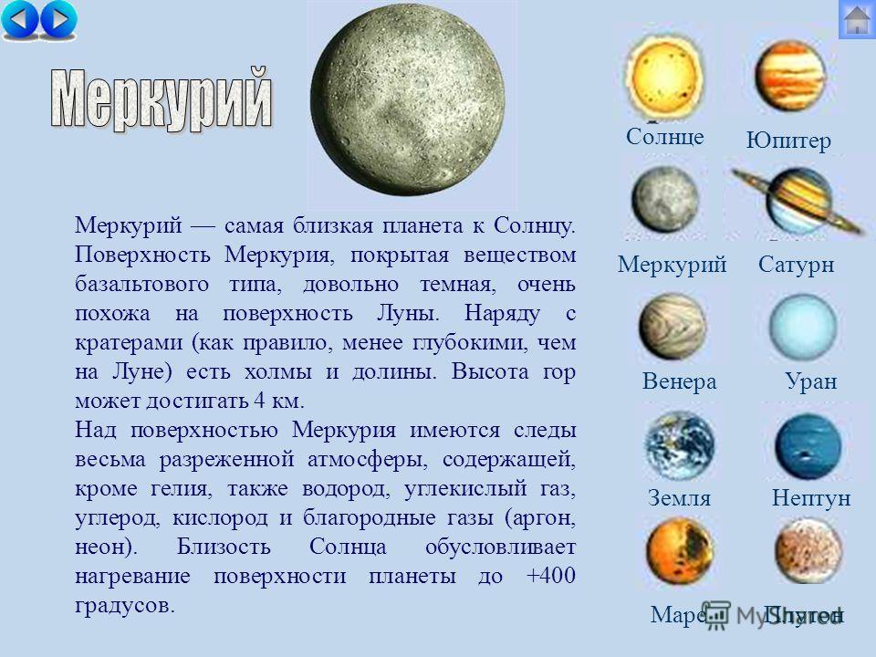 Меркурий самая близкая планета к Солнцу. Поверхность Меркурия, покрытая веществом базальтового типа, довольно темная, очень похожа на поверхность Луны. Наряду с кратерами (как правило, менее глубокими, чем на Луне) есть холмы и долины. Высота гор мож