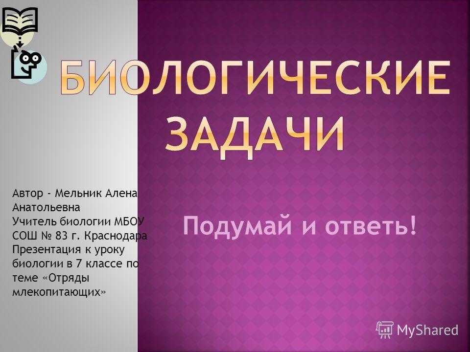 Подумай и ответь! Автор - Мельник Алена Анатольевна Учитель биологии МБОУ СОШ 83 г. Краснодара Презентация к уроку биологии в 7 классе по теме «Отряды млекопитающих»