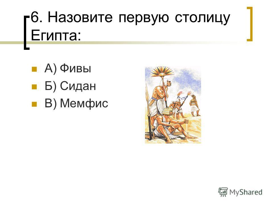 6. Назовите первую столицу Египта: А) Фивы Б) Сидан В) Мемфис