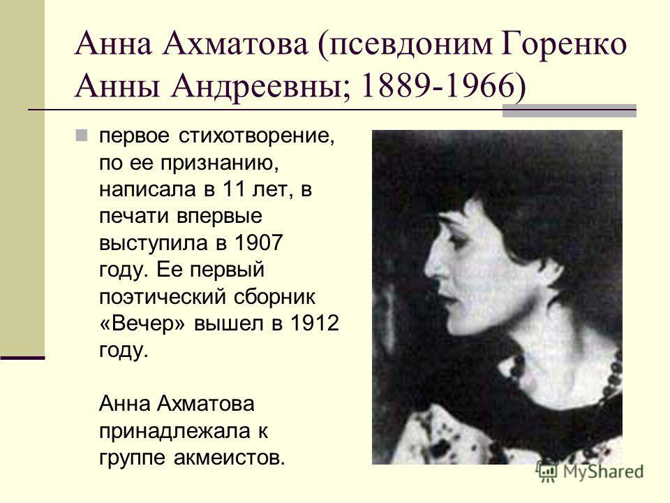 Анна Ахматова (псевдоним Горенко Анны Андреевны; 1889-1966) первое стихотворение, по ее признанию, написала в 11 лет, в печати впервые выступила в 1907 году. Ее первый поэтический сборник «Вечер» вышел в 1912 году. Анна Ахматова принадлежала к группе