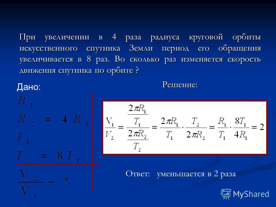 При увеличении в 4 раза радиуса круговой орбиты искусственного спутника Земли период его обращения увеличивается в 8 раз. Во сколько раз изменяется скорость движения спутника по орбите ? Решение: Ответ: уменьшается в 2 раза Дано: