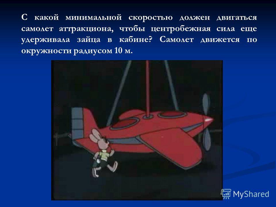 С какой минимальной скоростью должен двигаться самолет аттракциона, чтобы центробежная сила еще удерживала зайца в кабине? Самолет движется по окружности радиусом 10 м.