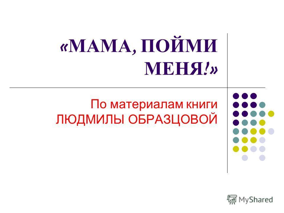 « МАМА, ПОЙМИ МЕНЯ !» По материалам книги ЛЮДМИЛЫ ОБРАЗЦОВОЙ