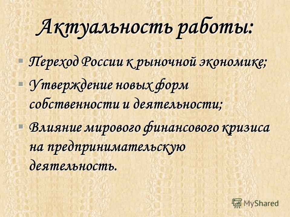 Актуальность работы: Переход России к рыночной экономике; Утверждение новых форм собственности и деятельности; Влияние мирового финансового кризиса на предпринимательскую деятельность.