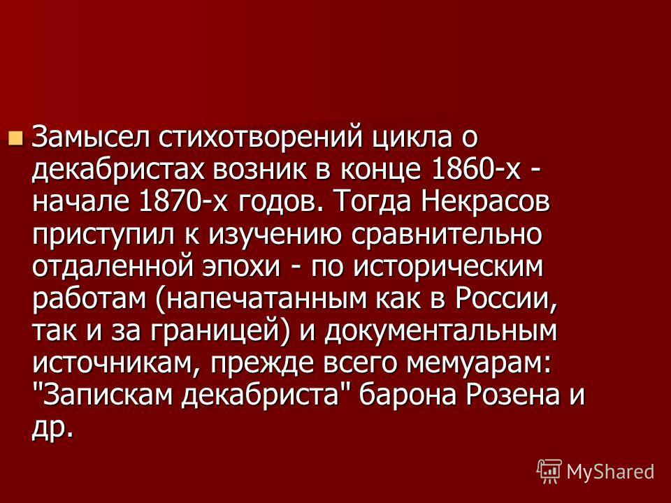 Замысел стихотворений цикла о декабристах возник в конце 1860-х - начале 1870-х годов. Тогда Некрасов приступил к изучению сравнительно отдаленной эпохи - по историческим работам (напечатанным как в России, так и за границей) и документальным источни
