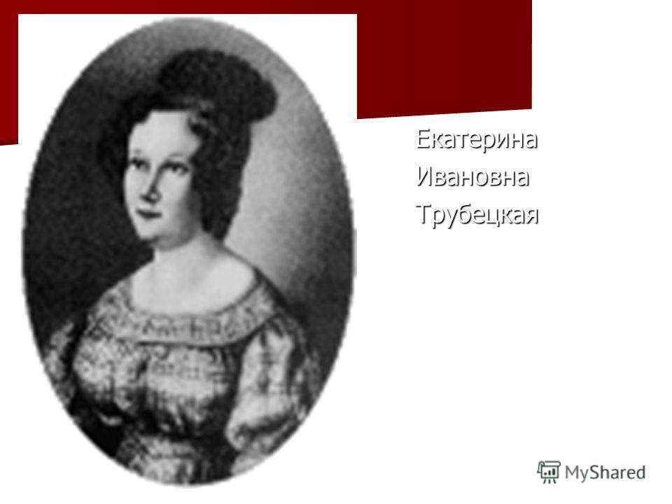 Екатерина Екатерина Ивановна Ивановна Трубецкая Трубецкая