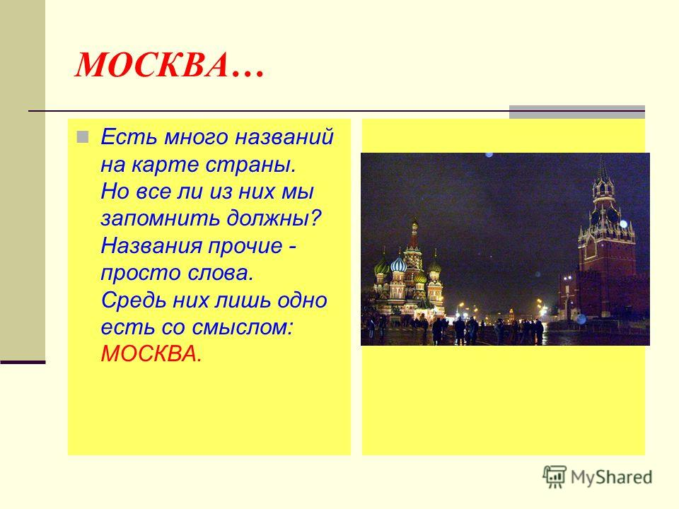 МОСКВА… Есть много названий на карте страны. Но все ли из них мы запомнить должны? Названия прочие - просто слова. Средь них лишь одно есть со смыслом: МОСКВА.