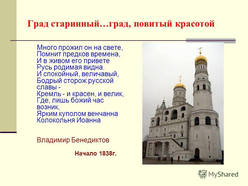 Град старинный…град, повитый красотой Много прожил он на свете, Помнит предков времена, И в живом его привете Русь родимая видна. И спокойный, величавый, Бодрый сторож русской славы - Кремль - и красен, и велик, Где, лишь божий час возник, Ярким купо
