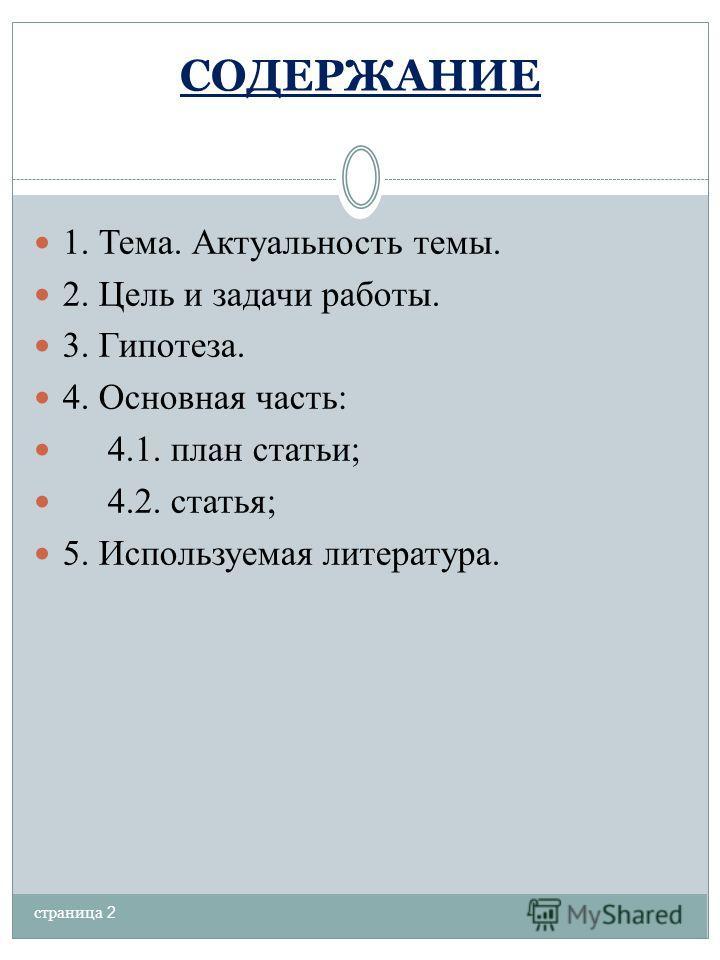 СОДЕРЖАНИЕ 1. Тема. Актуальность темы. 2. Цель и задачи работы. 3. Гипотеза. 4. Основная часть: 4.1. план статьи; 4.2. статья; 5. Используемая литература. страница 2