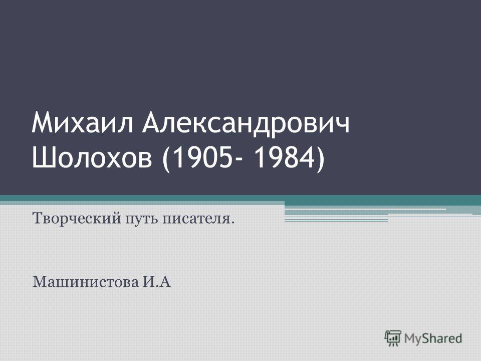 Михаил Александрович Шолохов (1905- 1984) Творческий путь писателя. Машинистова И.А
