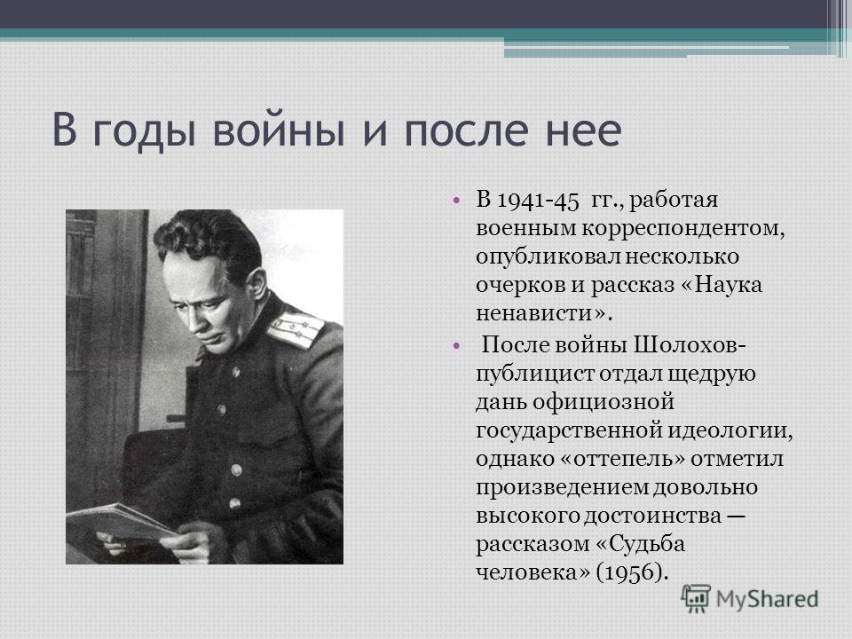 В годы войны и после нее В 1941-45 гг., работая военным корреспондентом, опубликовал несколько очерков и рассказ «Наука ненависти». После войны Шолохов- публицист отдал щедрую дань официозной государственной идеологии, однако «оттепель» отметил произ
