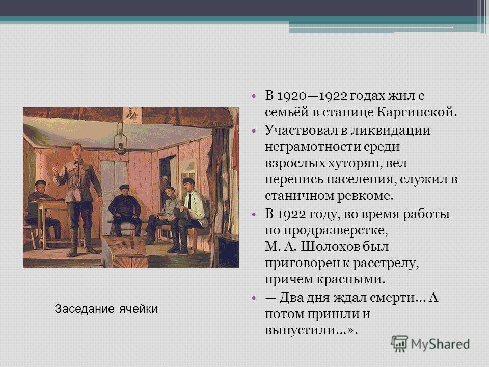 В 19201922 годах жил с семьёй в станице Каргинской. Участвовал в ликвидации неграмотности среди взрослых хуторян, вел перепись населения, служил в станичном ревкоме. В 1922 году, во время работы по продразверстке, М. А. Шолохов был приговорен к расст