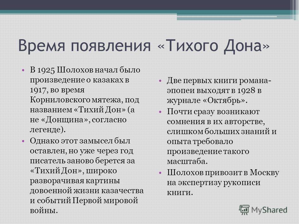 Время появления «Тихого Дона» В 1925 Шолохов начал было произведение о казаках в 1917, во время Корниловского мятежа, под названием «Тихий Дон» (а не «Донщина», согласно легенде). Однако этот замысел был оставлен, но уже через год писатель заново бер