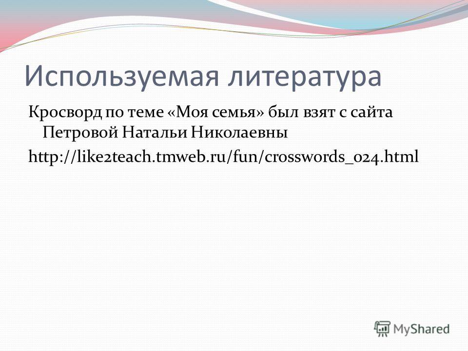 Используемая литература Кросворд по теме «Моя семья» был взят с сайта Петровой Натальи Николаевны http://like2teach.tmweb.ru/fun/crosswords_024.html