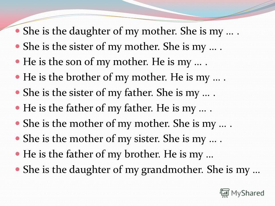 She is the daughter of my mother. She is my.... She is the sister of my mother. She is my.... He is the son of my mother. He is my.... He is the brother of my mother. He is my.... She is the sister of my father. She is my.... He is the father of my f