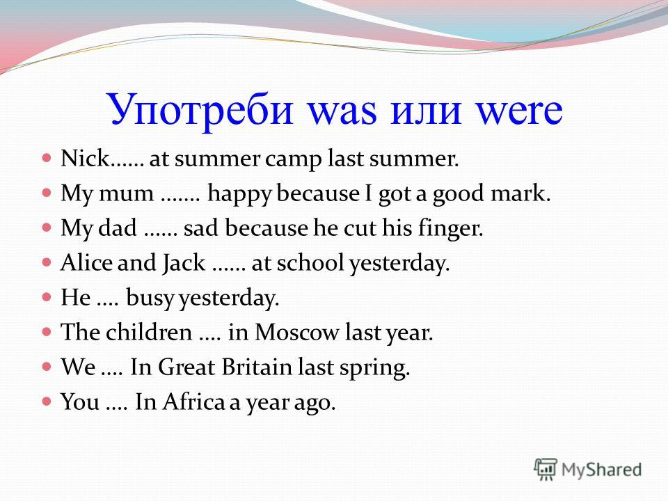Употреби was или were Nick…… at summer camp last summer. My mum ……. happy because I got a good mark. My dad …… sad because he cut his finger. Alice and Jack …… at school yesterday. He …. busy yesterday. The children …. in Moscow last year. We …. In G