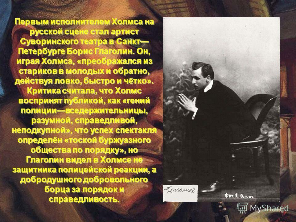 Первым исполнителем Холмса на русской сцене стал артист Суворинского театра в Санкт Петербурге Борис Глаголин. Он, играя Холмса, «преображался из стариков в молодых и обратно, действуя ловко, быстро и чётко». Критика считала, что Холмс воспринят публ