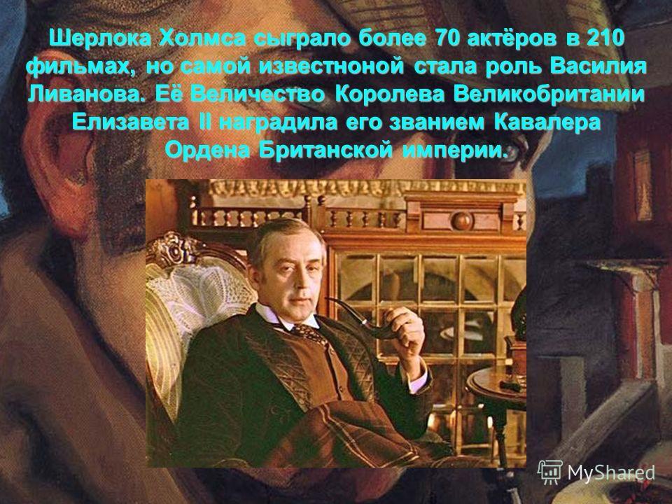 Шерлока Холмса сыграло более 70 актёров в 210 фильмах, но самой известноной стала роль Василия Ливанова. Её Величество Королева Великобритании Елизавета II наградила его званием Кавалера Ордена Британской империи.