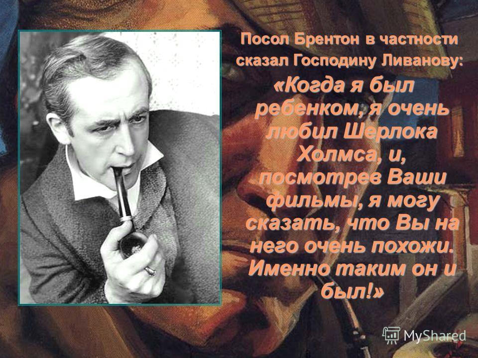 Посол Брентон в частности Посол Брентон в частности сказал Господину Ливанову: сказал Господину Ливанову: «Когда я был ребенком, я очень любил Шерлока Холмса, и, посмотрев Ваши фильмы, я могу сказать, что Вы на него очень похожи. Именно таким он и бы