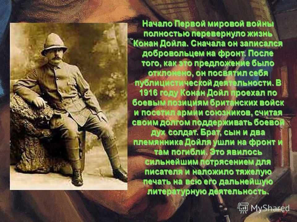 Начало Первой мировой войны полностью перевернуло жизнь Конан Дойла. Сначала он записался добровольцем на фронт. После того, как это предложение было отклонено, он посвятил себя публицистической деятельности. В 1916 году Конан Дойл проехал по боевым