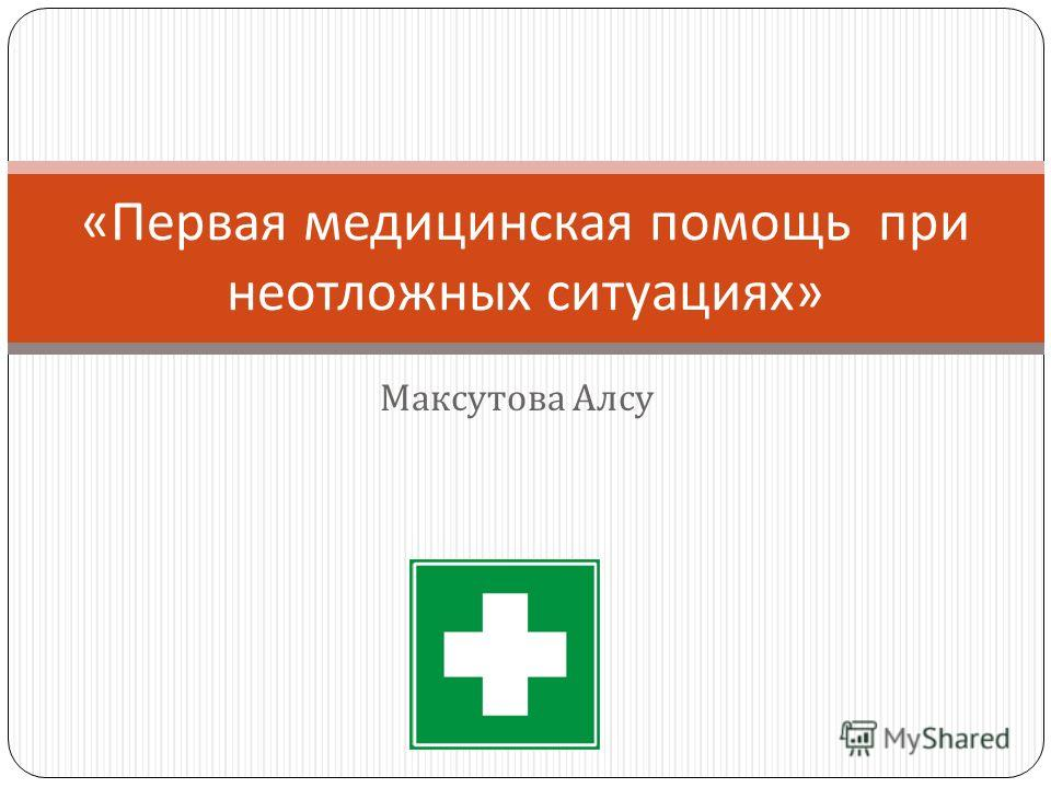 Максутова Алсу « Первая медицинская помощь при неотложных ситуациях »
