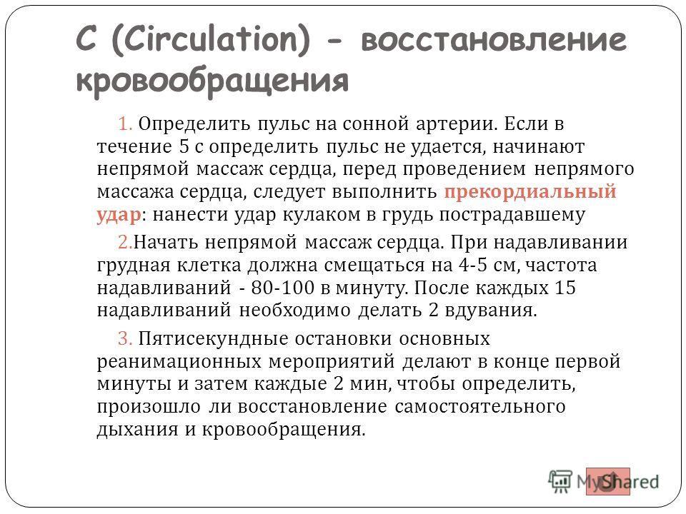 С (Circulation) - восстановление кровообращения 1. Определить пульс на сонной артерии. Если в течение 5 с определить пульс не удается, начинают непрямой массаж сердца, перед проведением непрямого массажа сердца, следует выполнить прекордиальный удар