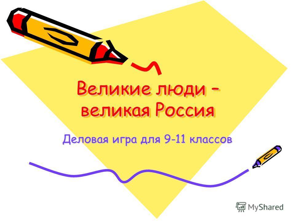 Великие люди – великая Россия Деловая игра для 9-11 классов