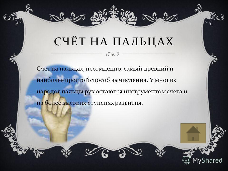 СЧЁТ НА ПАЛЬЦАХ Счет на пальцах, несомненно, самый древний и наиболее простой способ вычисления. У многих народов пальцы рук остаются инструментом счета и на более высоких ступенях развития.