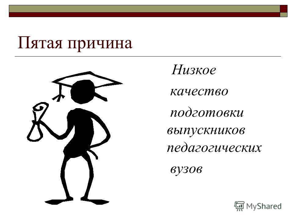Пятая причина Низкое качество подготовки выпускников педагогических вузов