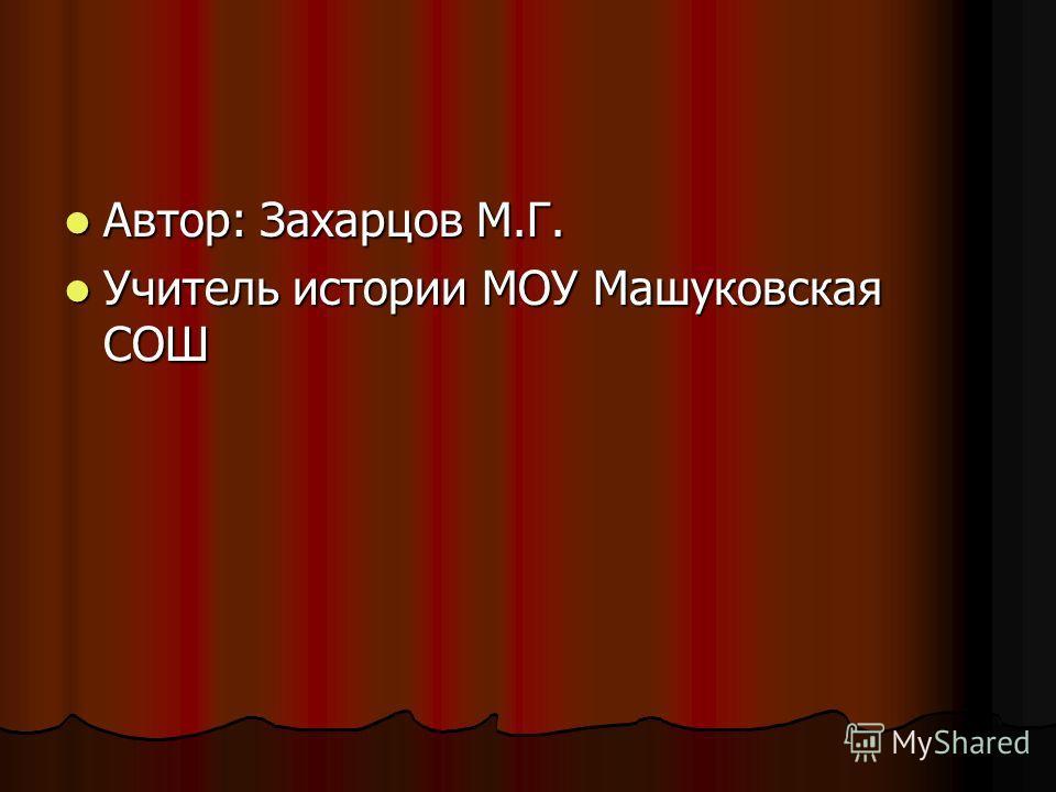 Автор: Захарцов М.Г. Автор: Захарцов М.Г. Учитель истории МОУ Машуковская СОШ Учитель истории МОУ Машуковская СОШ