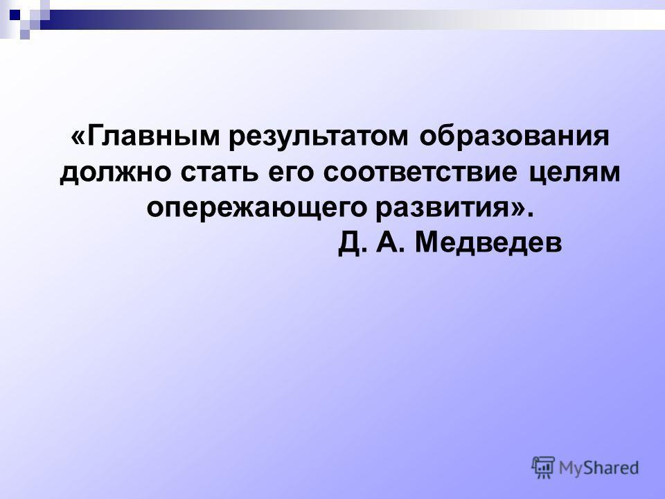 «Главным результатом образования должно стать его соответствие целям опережающего развития». Д. А. Медведев