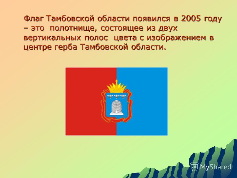 Флаг Тамбовской области появился в 2005 году – это полотнище, состоящее из двух вертикальных полос цвета с изображением в центре герба Тамбовской области. Флаг Тамбовской области появился в 2005 году – это полотнище, состоящее из двух вертикальных по