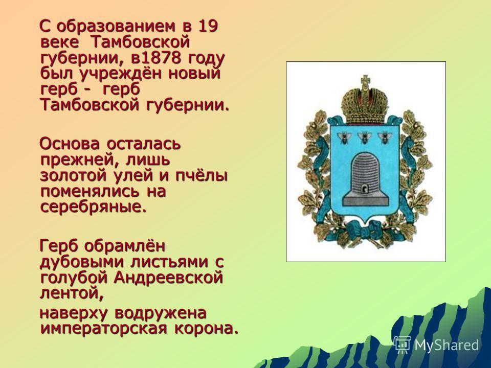 С образованием в 19 веке Тамбовской губернии, в1878 году был учреждён новый герб - герб Тамбовской губернии. С образованием в 19 веке Тамбовской губернии, в1878 году был учреждён новый герб - герб Тамбовской губернии. Основа осталась прежней, лишь зо
